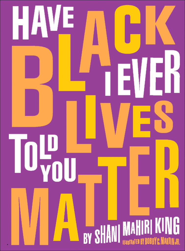 "Cover of ""Have I Ever Told You Black Lives Matter"" by Shani Mahiri King, illustrated by Bobby C. Martin Jr."